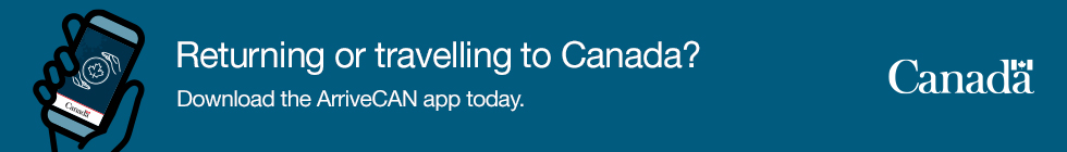 Returning or travelling to Canada? Download the arriveCAN app today.