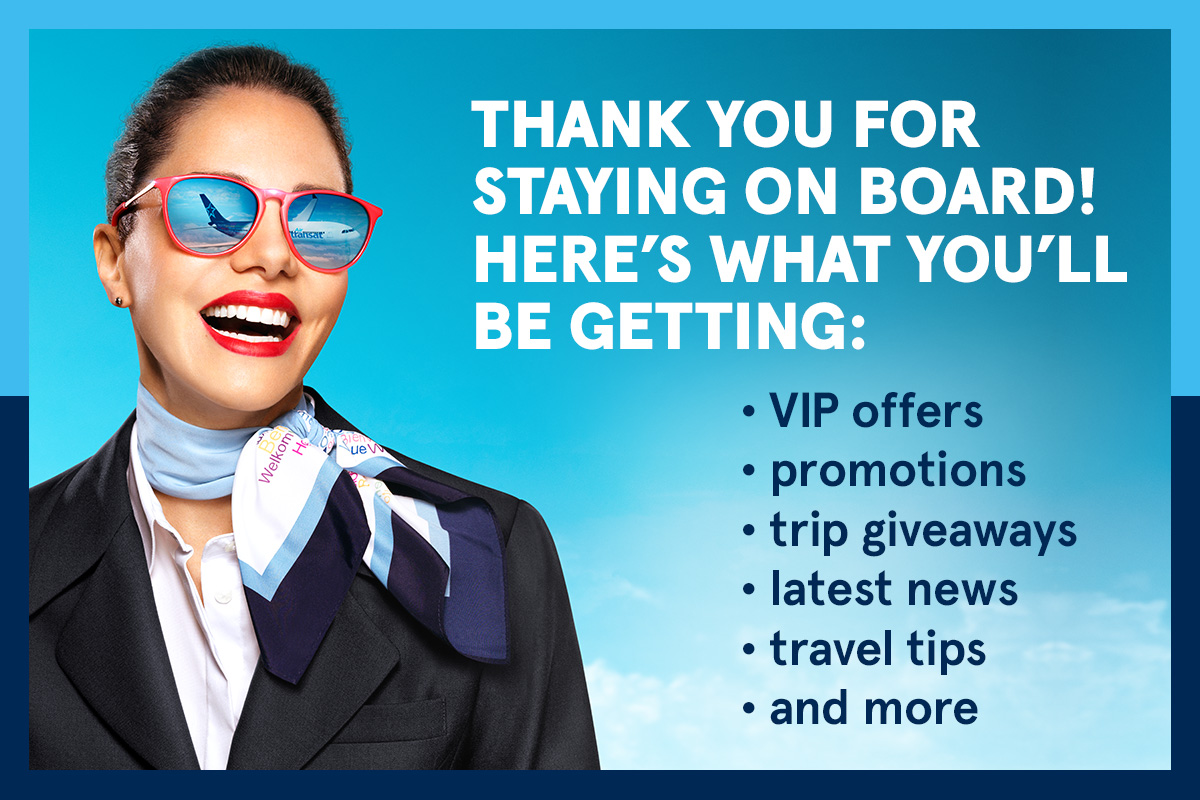 Thank you for staying on board! Here's what you'll be getting: VIP offers, promotions, trip giveaways, latest news, travel tips and more